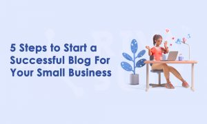 5 Steps to Start a Successful Blog For Your Small Business