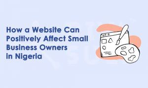 How a Website Can Positively Affect Small Business Owners in Nigeria